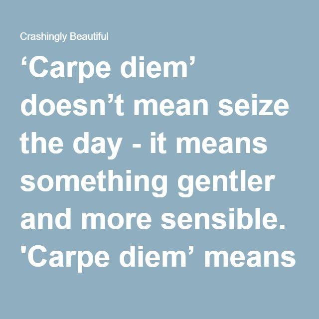 Crashingly Beautiful | Gentler, Carpe diem, Seize the days