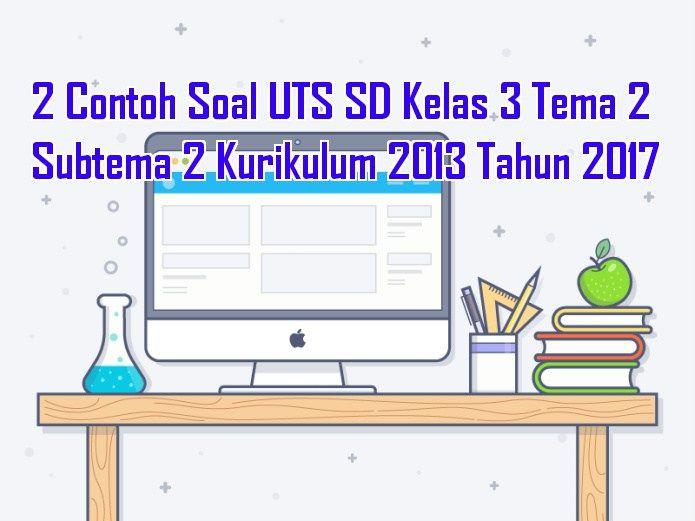 2 Contoh Soal UTS SD Kelas 3 Tema 2 Subtema 2 Kurikulum 2013 Tahun 2017 Terdiri dari beberapa Soal sebagai referensi untuk dijadikan naskah soal ulangan tengah semester 1