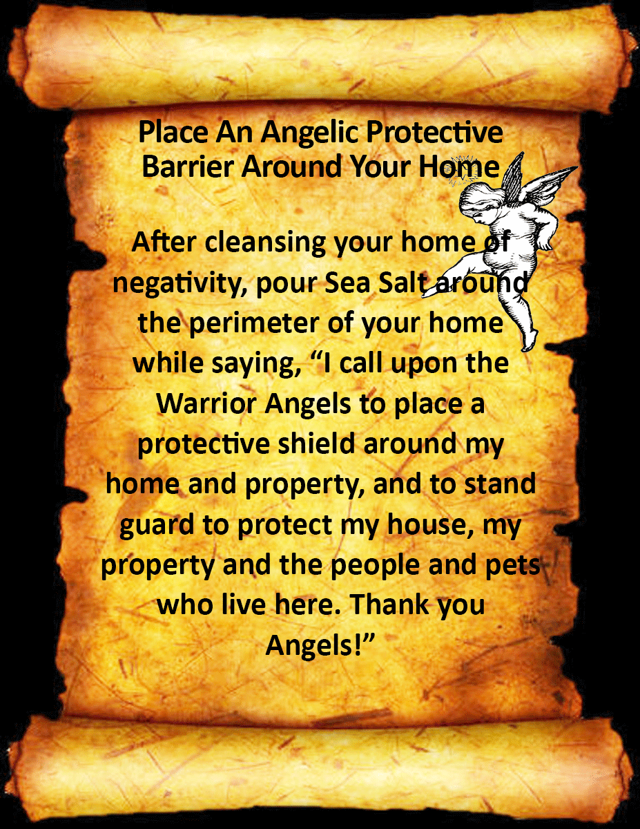 """Place An Angelic Protective Barrier Around Your Home... After cleansing your home of negativity, pour Sea Salt around the perimeter of your home while saying, """"I call upon the Warrior Angels to place a protective shield around my home and property, and to stand guard to protect my house, my property and the people and pets who live here. Thank you Angels!"""""""