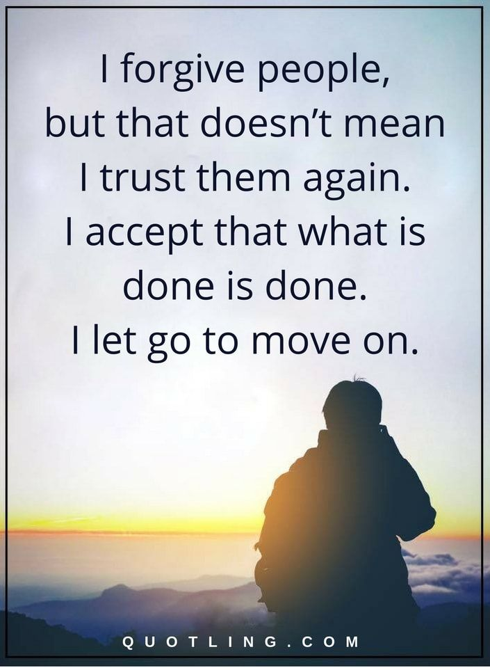 I forgive people, but that doesn't mean I trust them again. I accept that what is done is done. I let go to move on Moving on quotes