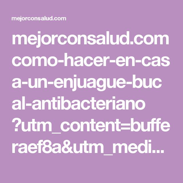 mejorconsalud.com como-hacer-en-casa-un-enjuague-bucal-antibacteriano ?utm_content=bufferaef8a&utm_medium=social&utm_source=pinterest.com&utm_campaign=buffer