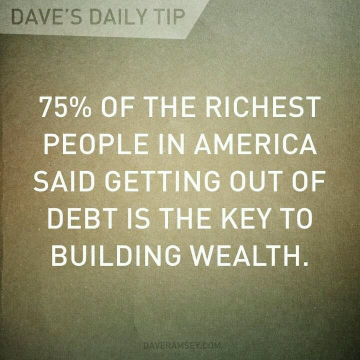 75% of the richest people in america said getting out of debt is the key to building wealth. Dave Ramsey Wisdom