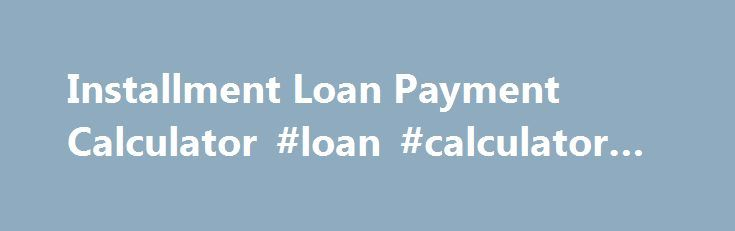 Installment Loan Payment Calculator Loan Calculator Car Http