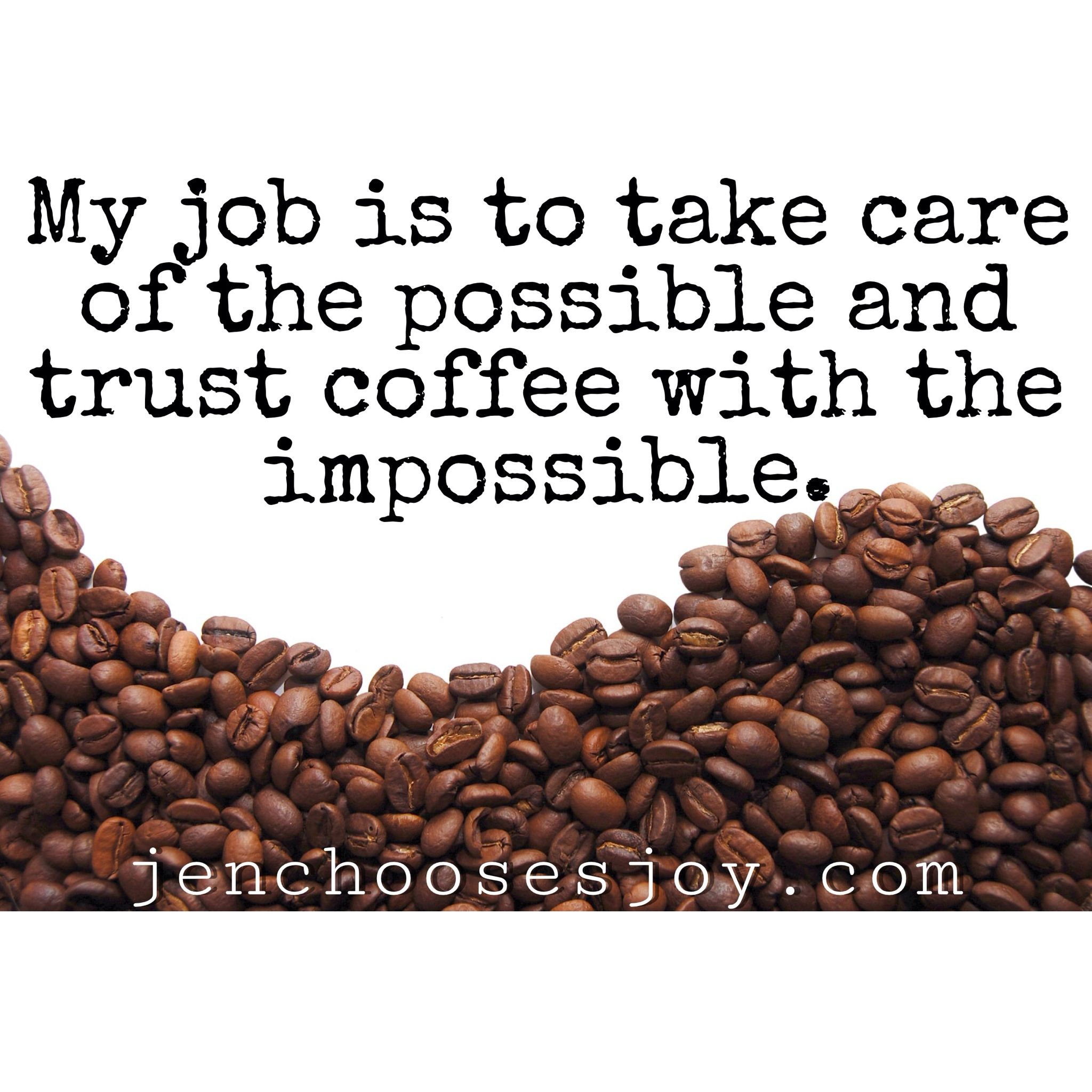 My job is to take care of the possible and trust coffee with the impossible!
