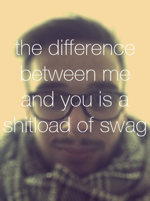 the difference between me and you is a shitload of swag