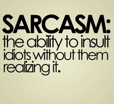 sarcasm: the ability (talent) to insult idiots without them realizing it.  : D