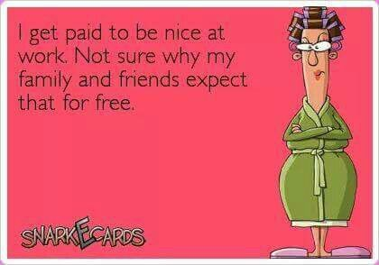 I get paid to be nice at work, not sure why my family and friends expect it for free