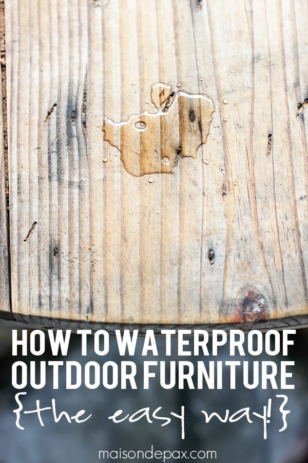 Easiest way to waterproof outdoor wood furniture ever!  http://maisondepax.com - How To Waterproof Outdoor Furniture {the EASY Way + Awesome DIY