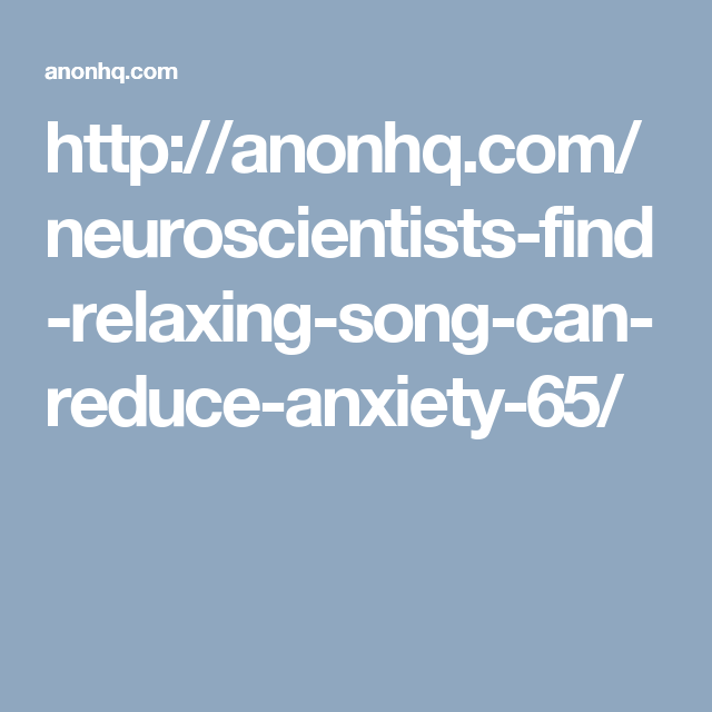 http://anonhq.com/neuroscientists-find-relaxing-song-can-reduce-anxiety-65/
