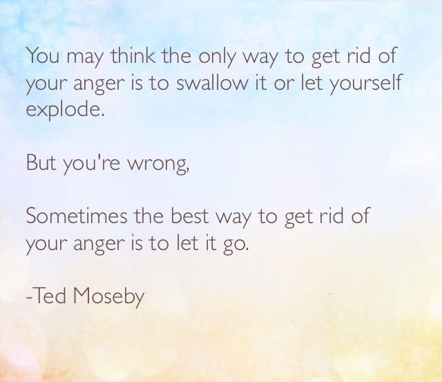 You may think the only way to get rid of your anger is to swallow it or let yourself explode. But you're wrong. Sometimes the best way to get rid of your anger is to let it go.