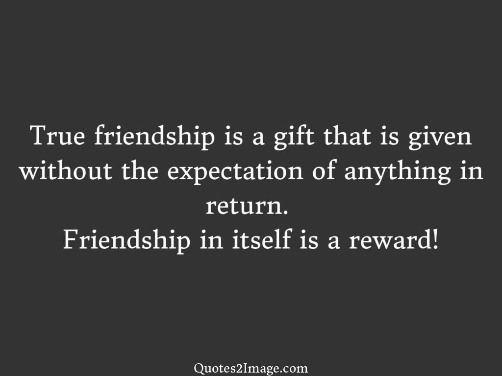 Quotes About True Friendship True Friendship Is A Gift That Is Given Without The Expectation Of