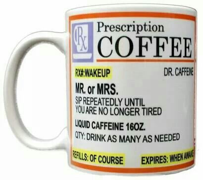 RX#: WAKEUP.....Dr. Caffine PRESCRIPTION: COFFEE MR.or MRS. SIP REPEATEDLY UNTIL YOU ARE NO LONGER TIRED LIQUID CAFFEINE 16 OZ. QTY: DRINK AS MANY AS NEEDED REFILLS: OF COURSE....EXPIRES: WHEN AWAKE!!