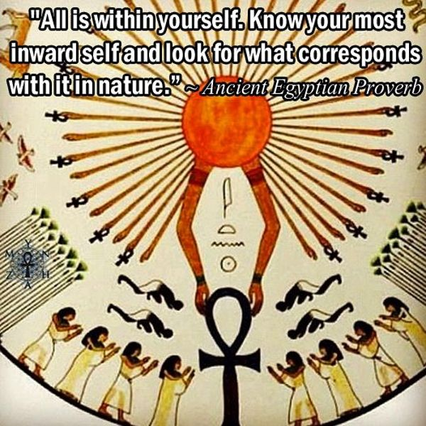 All is within yourself. Know your most inward self and look for what corresponds with it in nature. Ancient Egyptian proverb