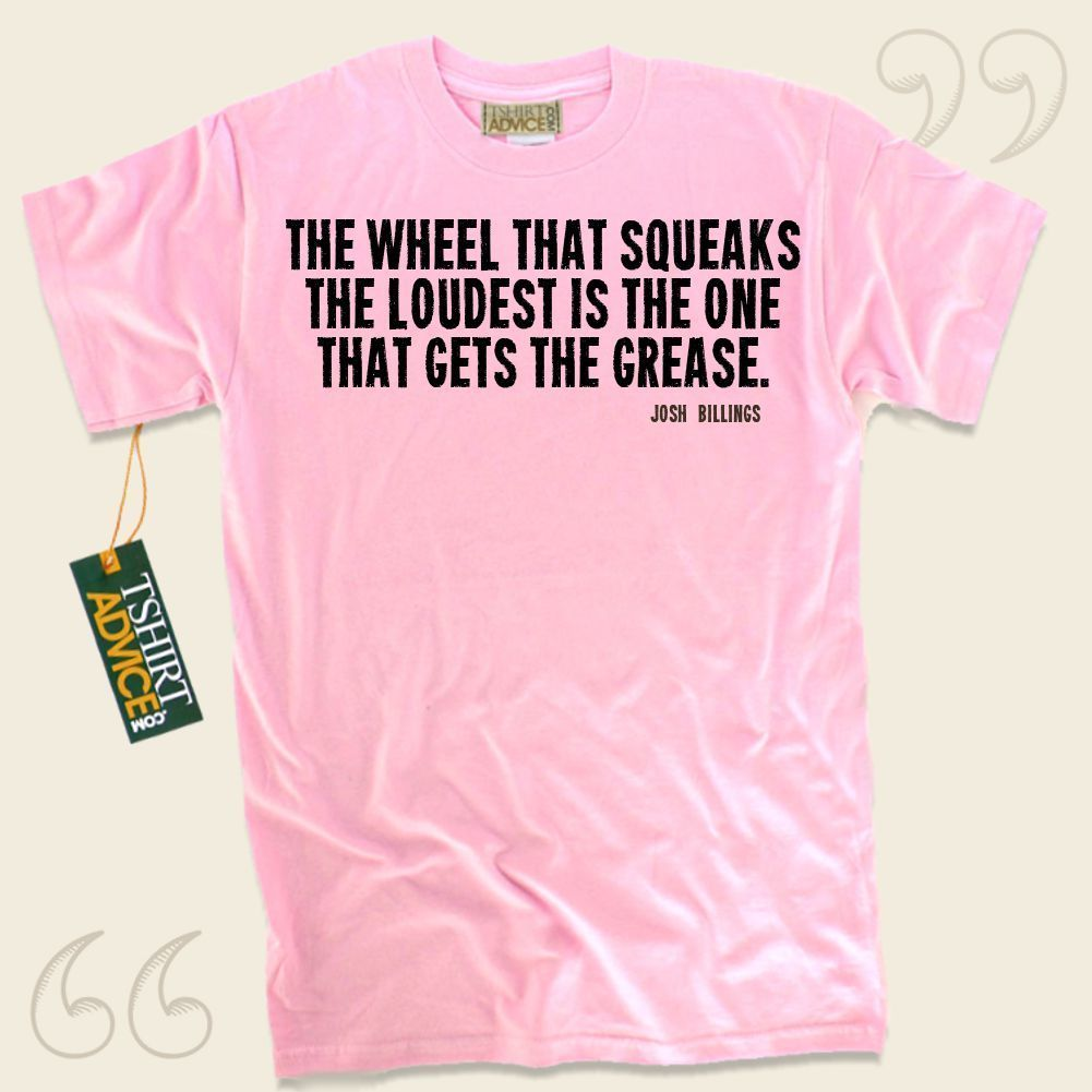 The wheel that squeaks the loudest is the one that gets the grease.-Josh Billings This unique  quote t shirt  is not going to go out of style. We supply amazing  saying tshirts ,  words of knowledge tshirts ,  way of life tees , along with  literature tops  in respect of incredible writers,... - http://www.tshirtadvice.com/josh-billings-t-shirts-the-wheel-that-wisdom-tshirts/