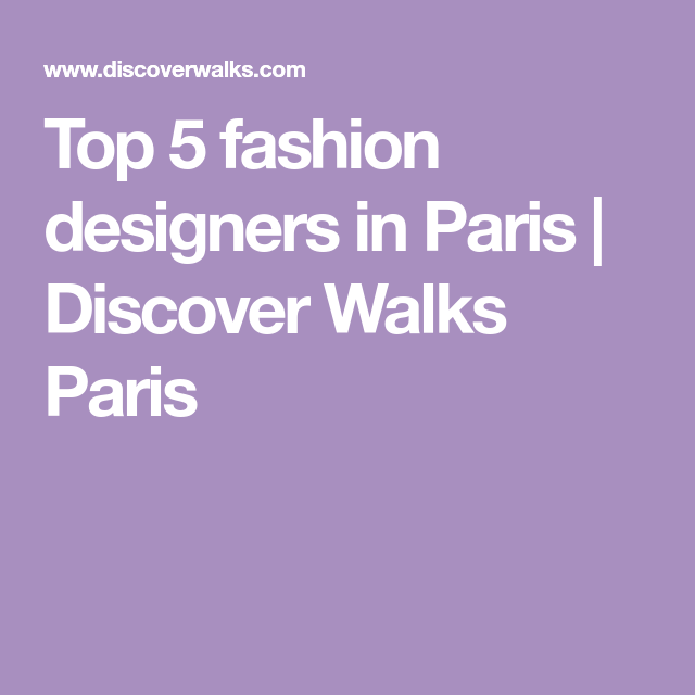 Top 5 Fashion Designers In Paris Discover Walks Paris Fashion Design Design Paris
