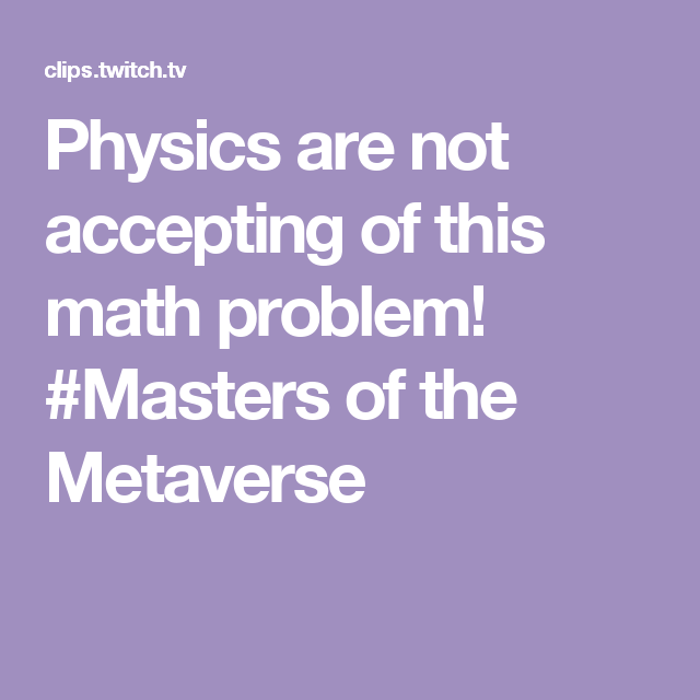 Physics are not accepting of this math problem! #Masters of the