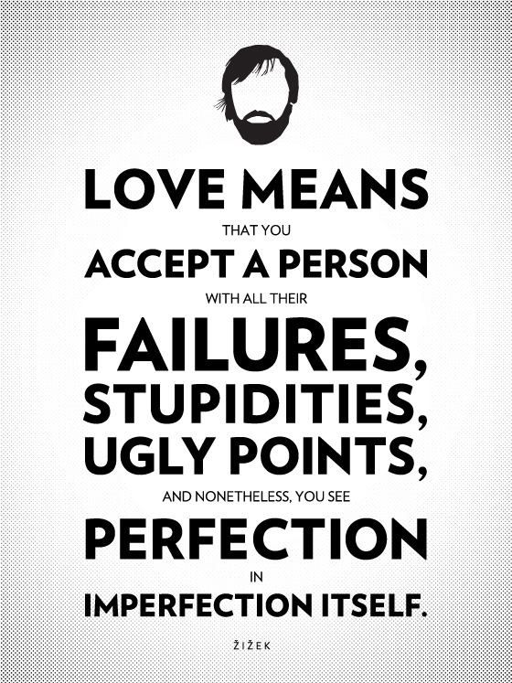 Love means that you accept a person with all there failures, stupidities, ugly points, and nonetheless, you see perfection in imperfection itself.