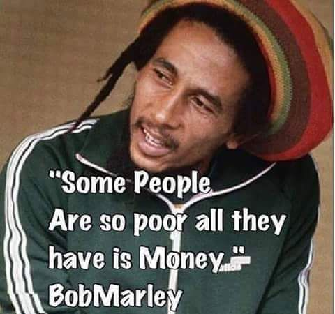 Bob Marley Some People Are So Poor All They Have Is Money