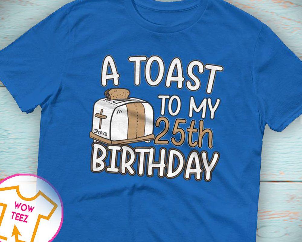 25th birthday toast 25th birthday shirt 25th bday 25th