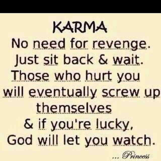Karma No Need For Revenge Just Sit Back Wait Those Who Hurt You Will Eventually Screw Up Themselves If Youre Lucky God Let Watch