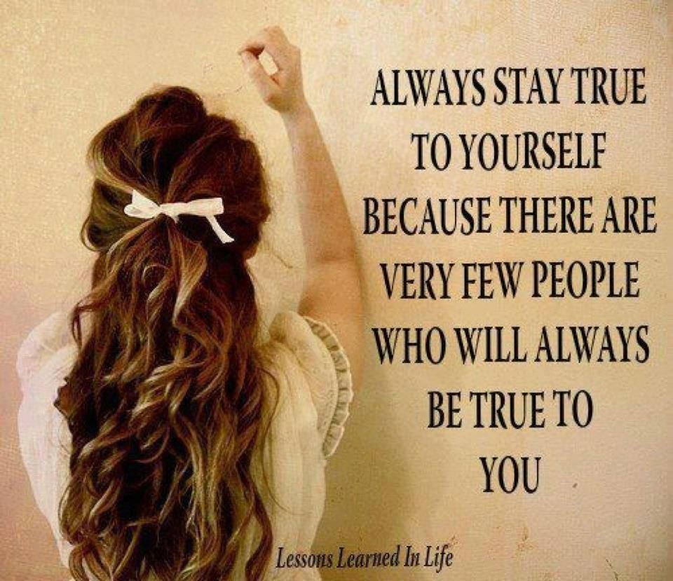 Always Stay True To Yourself Life Quotes Quotes Positive Quotes Quote Girl Life Positive Wise Advice Wisdo Best Positive Quotes Be True To Yourself True Quotes