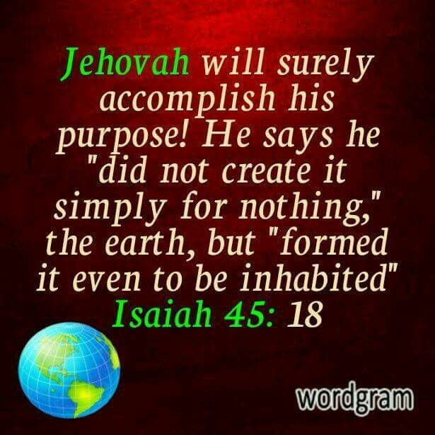 "Jehovah will surely accomplish his purpose! He says he ""did not create it simply nothing,"" the earth, but ""formed it to be inhabited."" - Isaiah 45:18."