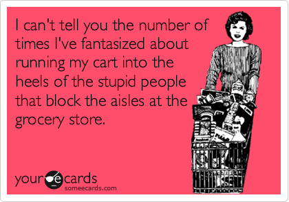 I can't tell you the number of times I've fantasized about running my cart into the heels of the stupid people that block the aisles at the grocery store.
