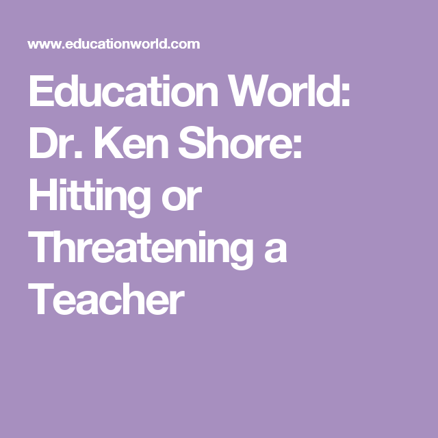 Education World: Dr. Ken Shore: Hitting or Threatening a Teacher