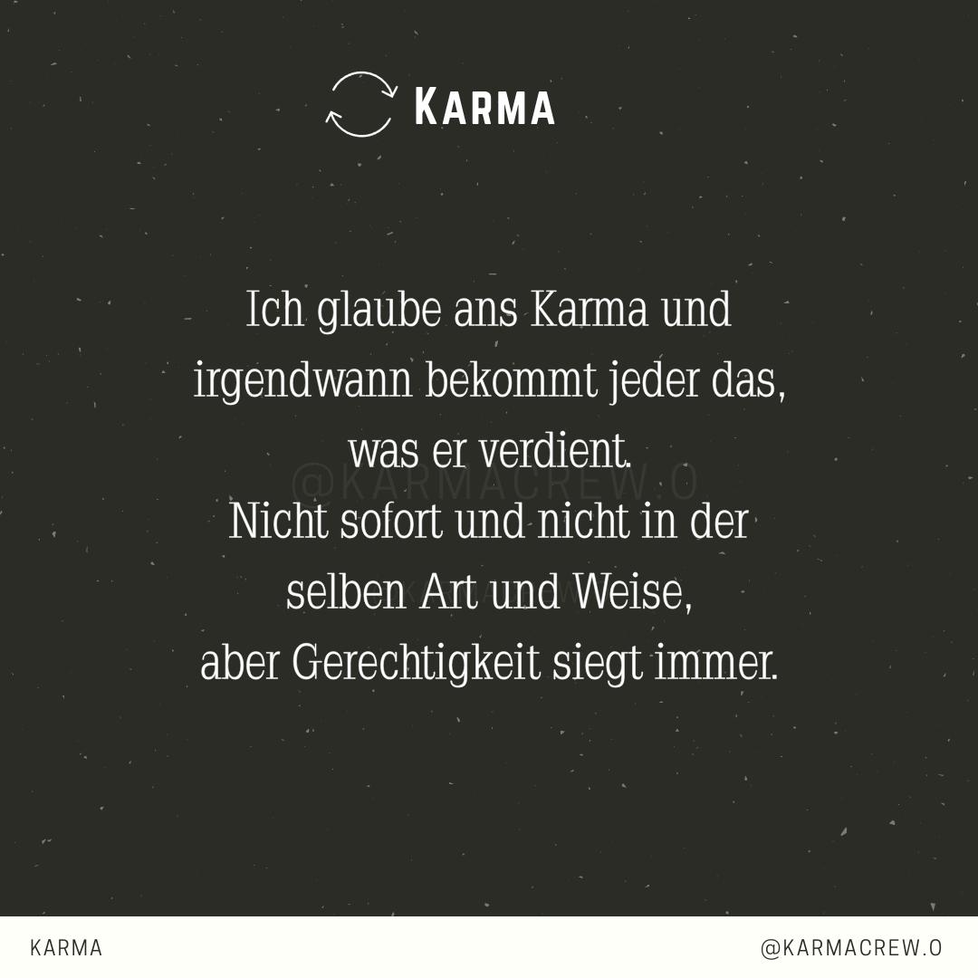 Ich glaube ans Karma und irgendwann bekommt jeder das was