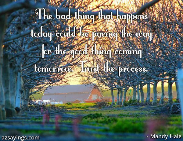 The bad thing that happens today could be paving the way for the good thing  coming tomorrow. Trust the process.