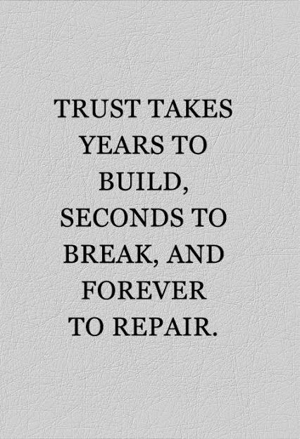 Trust takes years to build, seconds to break, and forever
