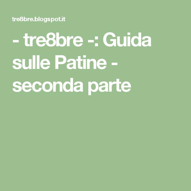 - tre8bre -: Guida sulle Patine - seconda parte