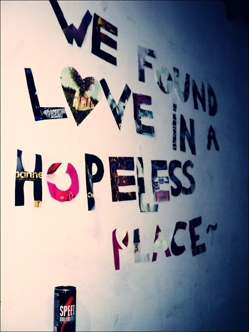 we found love in a hopeless place~ i'm even sure why but i ...