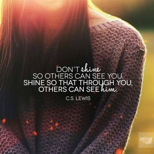 Dont shine so others can see you, shine so that through you others can see Him<3