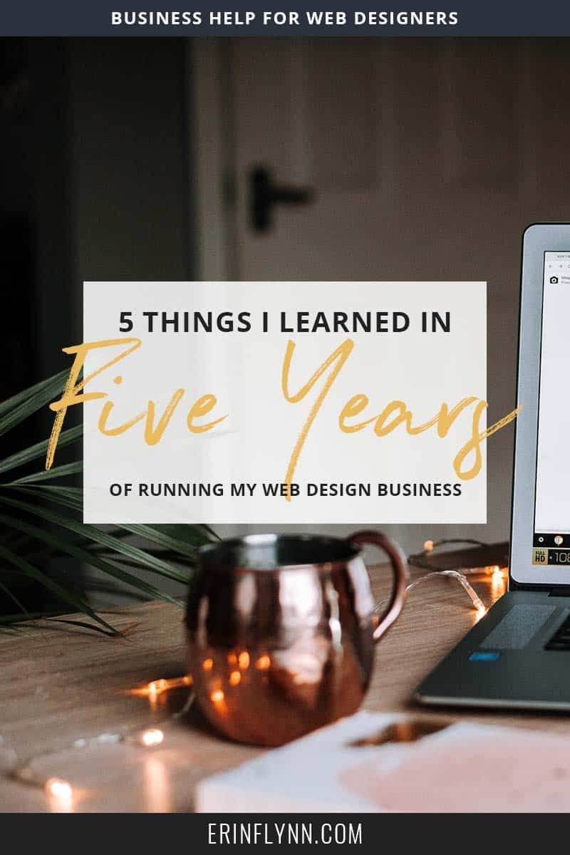 Five Things I Ve Learned In Five Years Of Business Erin Flynn Web Design Business Design Web Design Tips