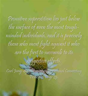 Primitive superstition lies just below the surface of even the most tough-minded individuals, and it is precisely those who most fight against it who are the first to succumb to its suggestive effects. ~Carl Jung; Synchronicity: An Acausal Connecting Principle; Page 25.