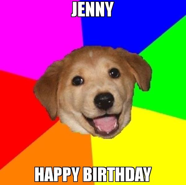 Jenny Happy Birthday Meme Advice Dog 74363 Page 7 Memeshappen Funny Memes Memes Love You Meme