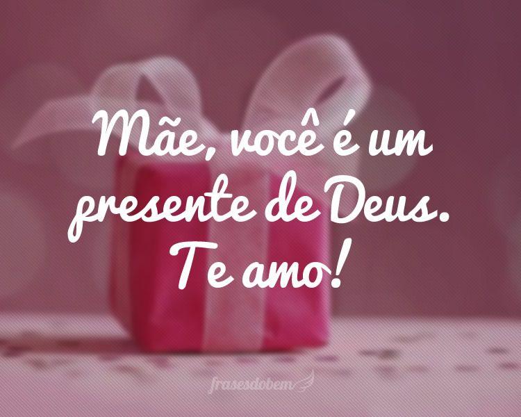 Mãe, Você é Um Presente De Deus. Te Amo!