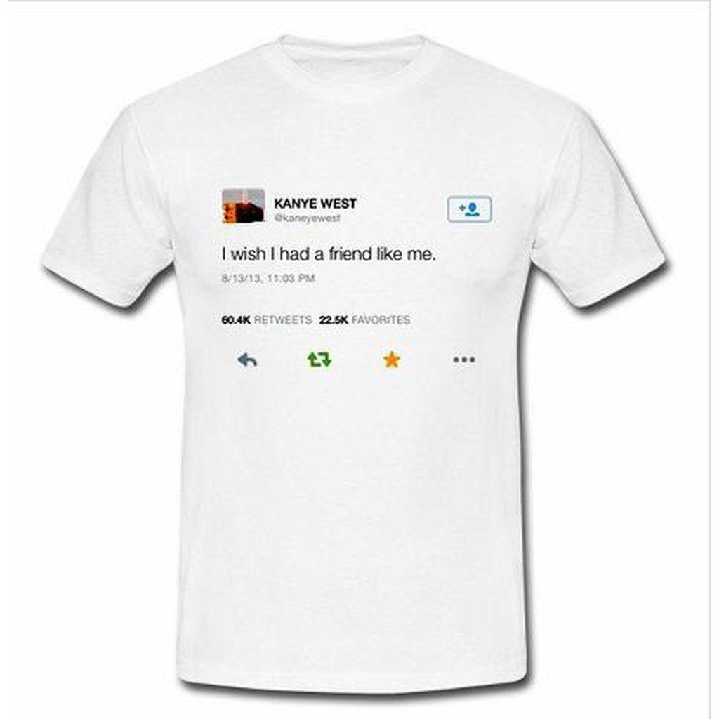 Kanye Tweets Shirt I Wish I Had A Friend Like Me Lol Buyersbutton I Wish I Had A Friend Like Me Kanye Tumblr T Shirt Funny Tweets Funny Tweets Twitter