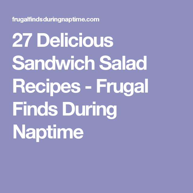 27 Delicious Sandwich Salad Recipes - Frugal Finds During Naptime