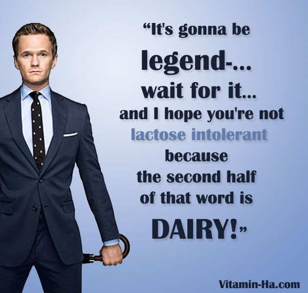 Image result for it's going to be wait for it unless you are lactose