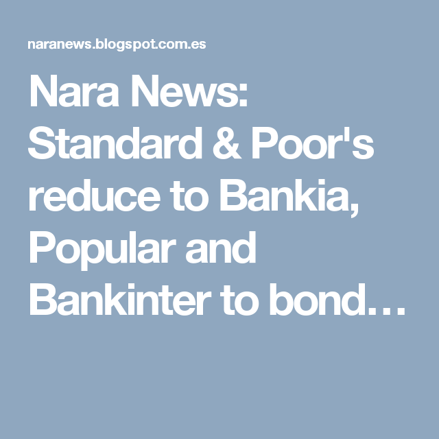 Nara News: Standard & Poor's reduce to Bankia, Popular and Bankinter to bond…