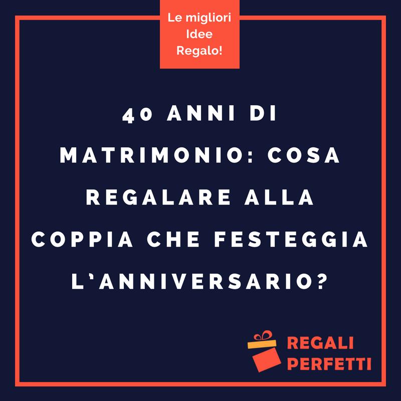Regali Natale Per Coppia Di Amici.Idee Regalo 40 Anni Di Matrimonio Le Piu Belle Per Un Anniversario