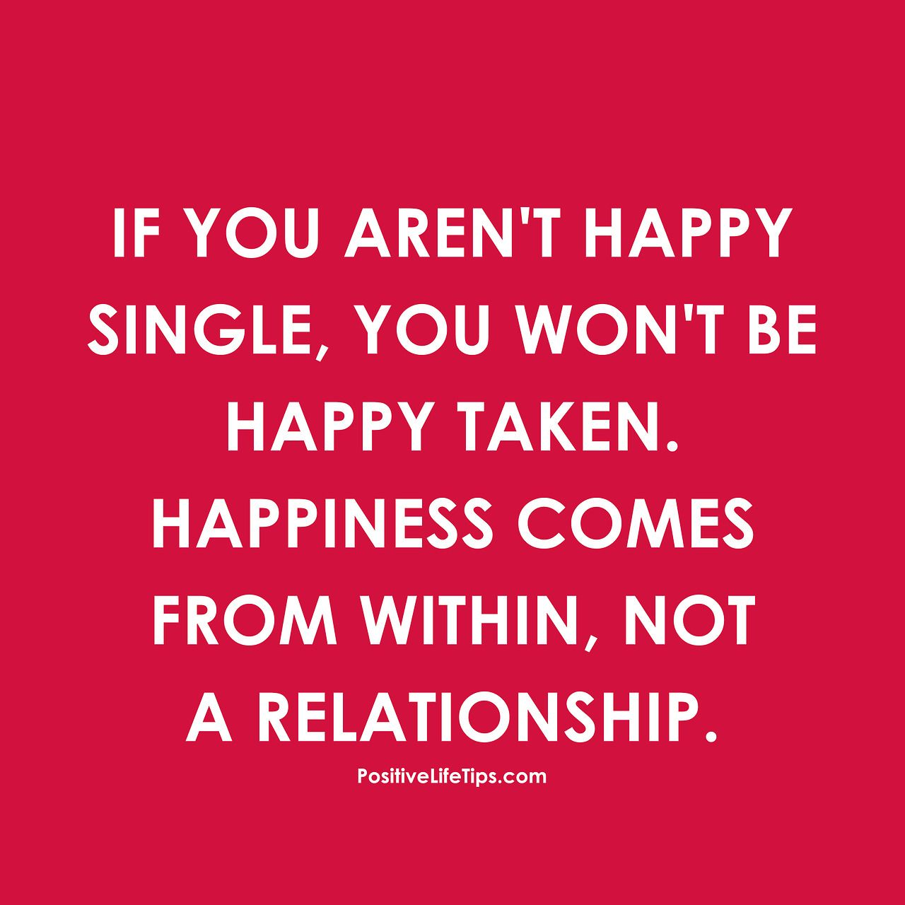 Happy To Be Single Quotes For Guys: If You Aren't Happy Single, You Won't Be Happy Taken