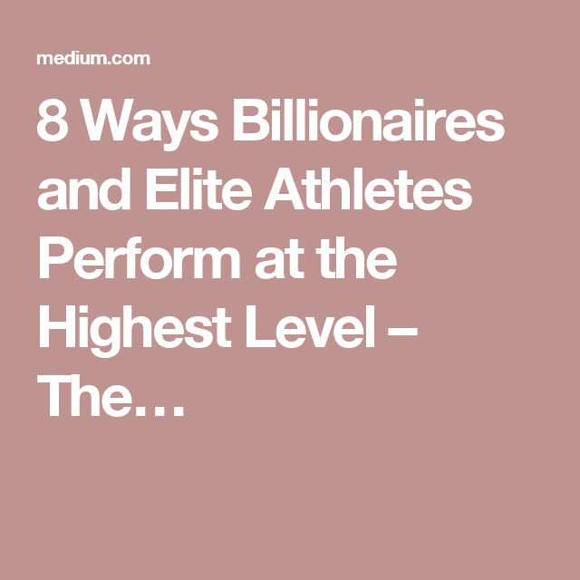 8 Ways Billionaires and Elite Athletes Perform at the Highest Level – The…
