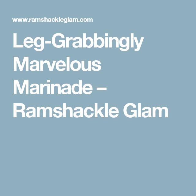 Leg-Grabbingly Marvelous Marinade – Ramshackle Glam