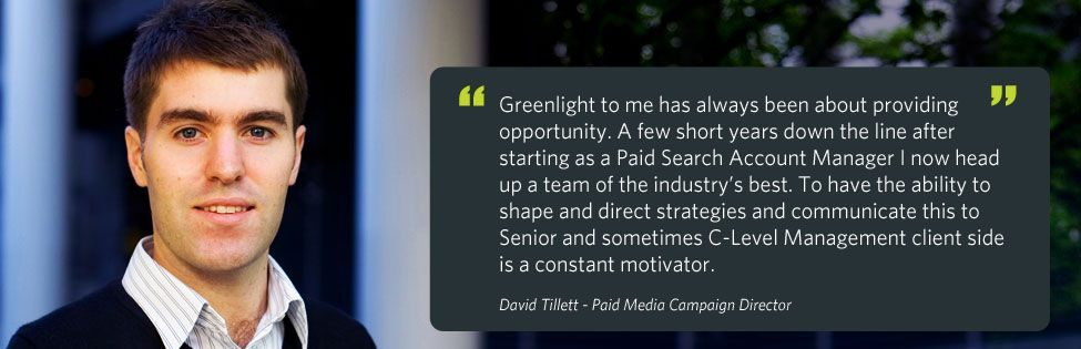 """Greenlight to me has always been about providing opportunity. A few short years down the line after starting as a Paid Search Account Manager I now head up a team of the industry's best. To have the ability to shape and direct strategies and communicate this to Senior and sometimes C-Level Management client side is a constant motivator."" - David Tillett - Senior PPC Account Manager"