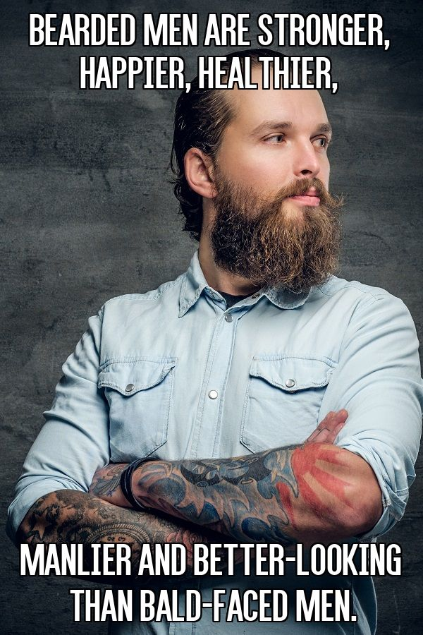 Bearded men are stronger, happier, healthier, manlier and better-looking than bald-faced men From beardoholic.com