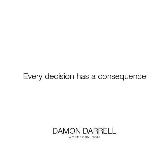 Damon Darrell Every Decision Has A Consequence Decisions