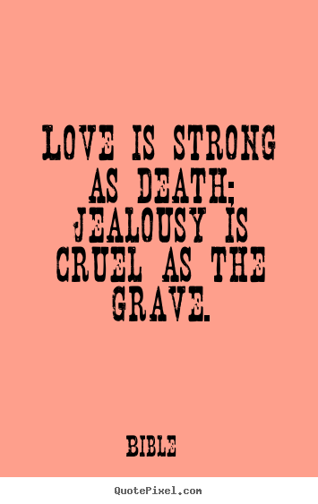 Popular Quote Art By Bible   Love Is Strong As Death; Jealousy Is Cruel As  The Grave.